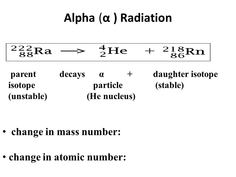 Alpha (α ) Radiation change in mass number: change in atomic number: