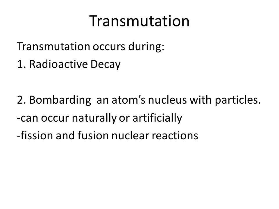 Transmutation Transmutation occurs during: 1. Radioactive Decay