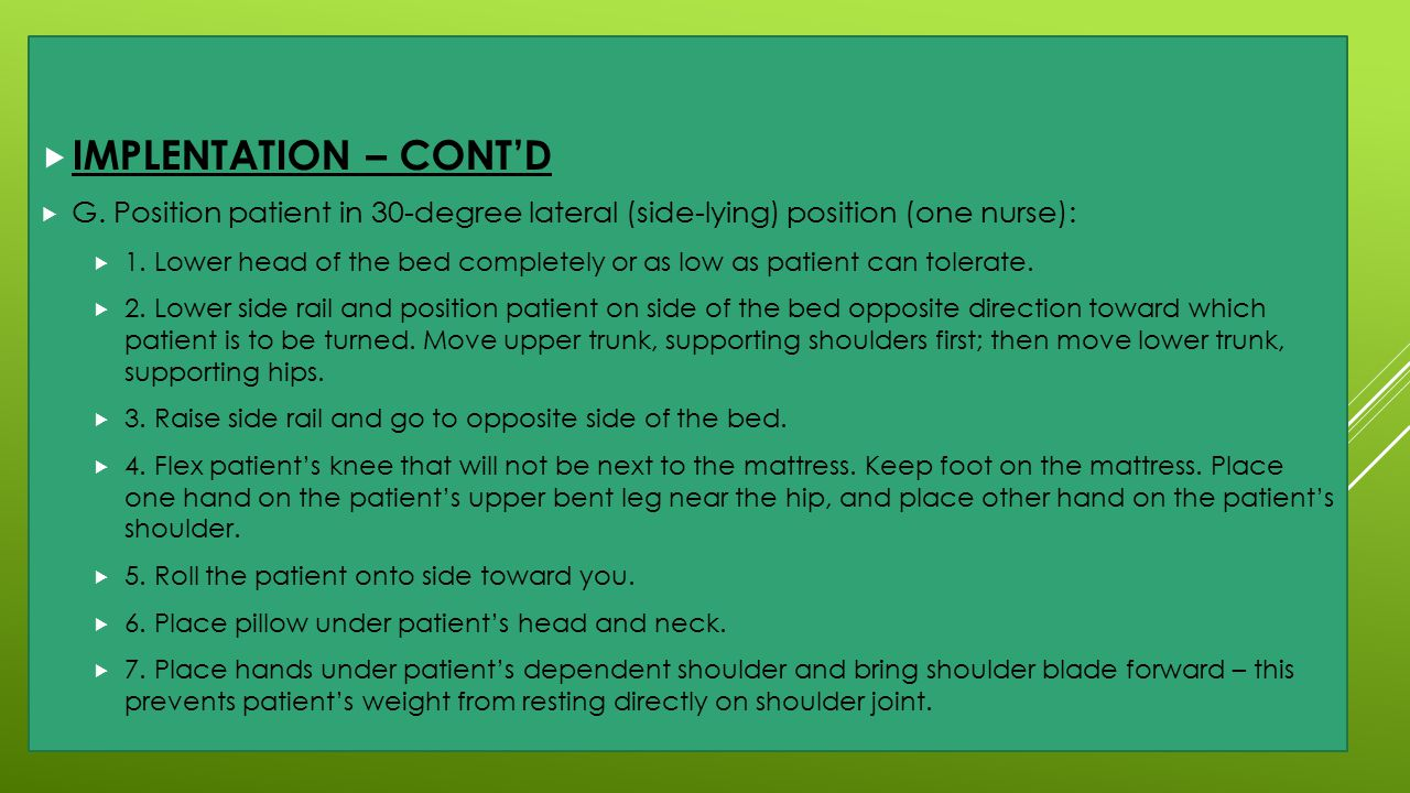IMPLENTATION – CONT'D G. Position patient in 30-degree lateral (side-lying) position (one nurse):