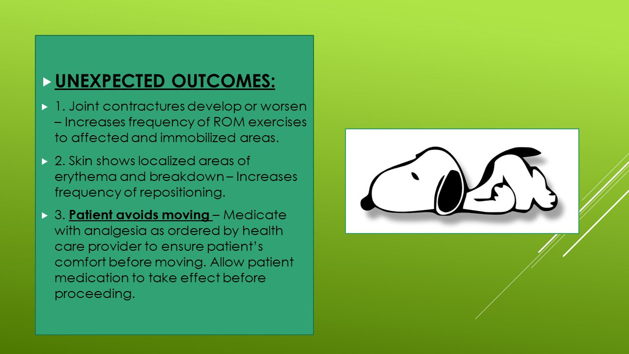 UNEXPECTED OUTCOMES: 1. Joint contractures develop or worsen – Increases frequency of ROM exercises to affected and immobilized areas.
