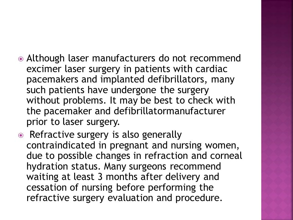 Although laser manufacturers do not recommend excimer laser surgery in patients with cardiac pacemakers and implanted defibrillators, many such patients have undergone the surgery without problems. It may be best to check with the pacemaker and defibrillatormanufacturer prior to laser surgery.