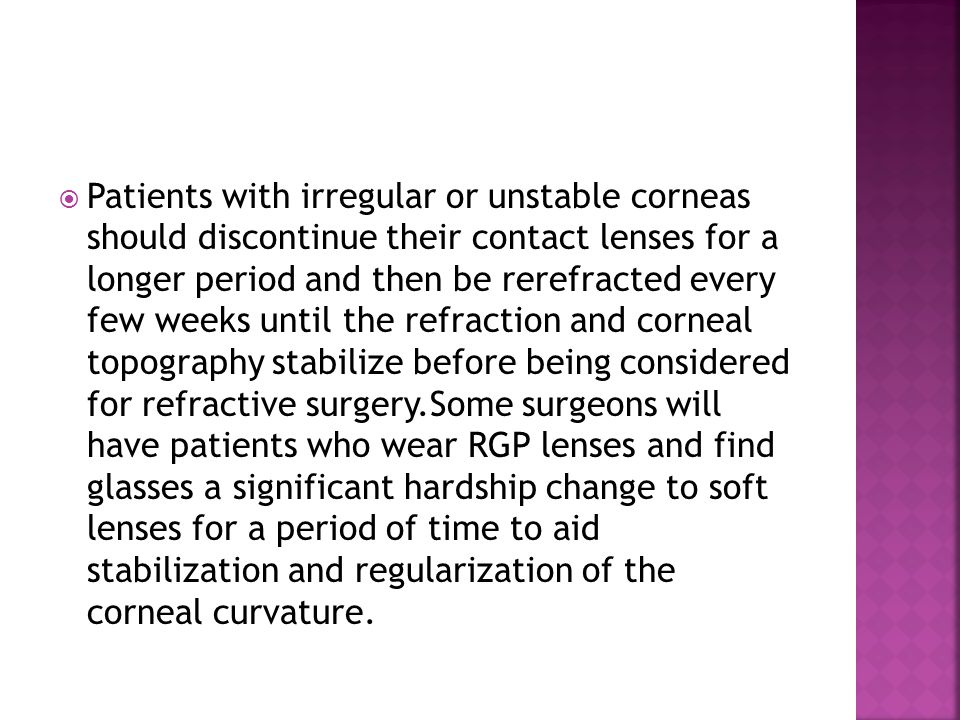 Patients with irregular or unstable corneas should discontinue their contact lenses for a longer period and then be rerefracted every few weeks until the refraction and corneal topography stabilize before being considered for refractive surgery.Some surgeons will have patients who wear RGP lenses and find glasses a significant hardship change to soft lenses for a period of time to aid stabilization and regularization of the corneal curvature.