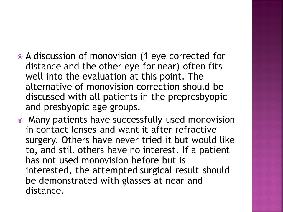 A discussion of monovision (1 eye corrected for distance and the other eye for near) often fits well into the evaluation at this point. The alternative of monovision correction should be discussed with all patients in the prepresbyopic and presbyopic age groups.