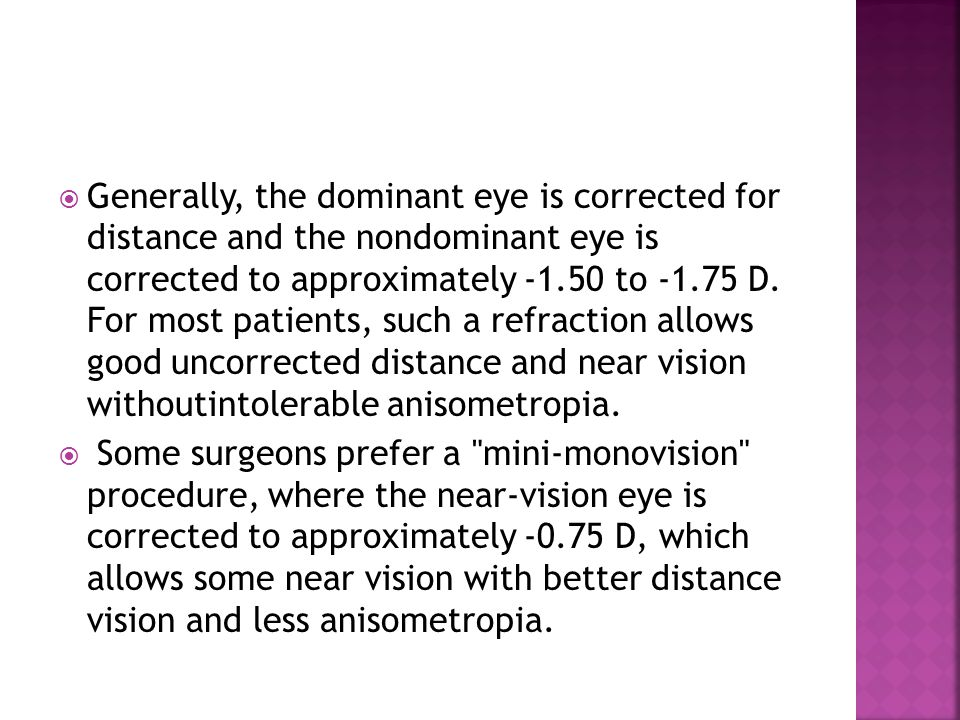 Generally, the dominant eye is corrected for distance and the nondominant eye is corrected to approximately -1.50 to -1.75 D. For most patients, such a refraction allows good uncorrected distance and near vision withoutintolerable anisometropia.