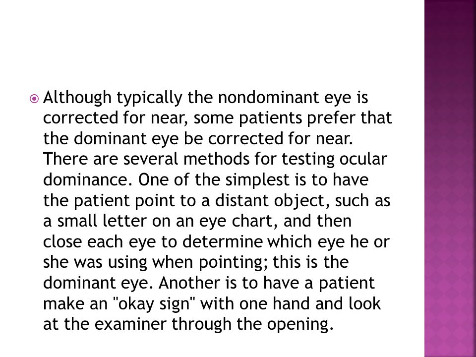 Although typically the nondominant eye is corrected for near, some patients prefer that the dominant eye be corrected for near.