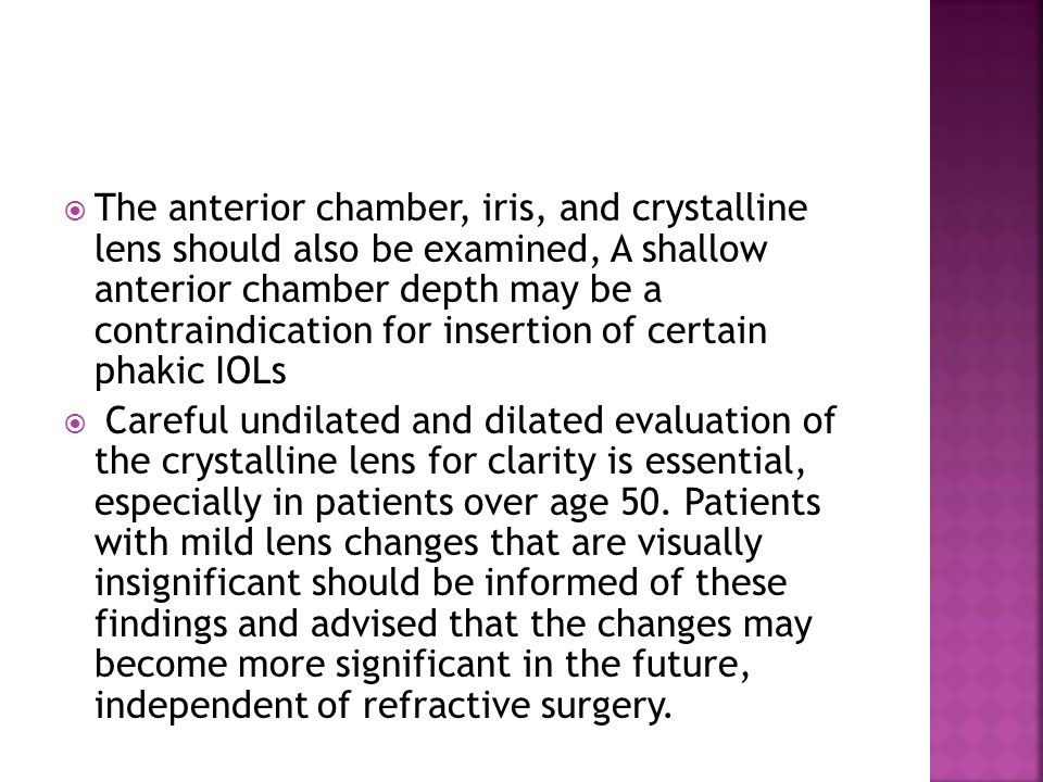 The anterior chamber, iris, and crystalline lens should also be examined, A shallow anterior chamber depth may be a contraindication for insertion of certain phakic IOLs