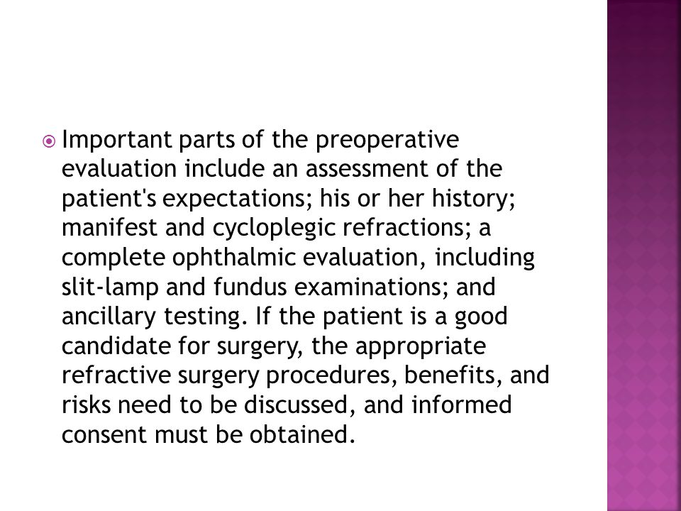 Important parts of the preoperative evaluation include an assessment of the patient s expectations; his or her history; manifest and cycloplegic refractions; a complete ophthalmic evaluation, including slit-lamp and fundus examinations; and ancillary testing.