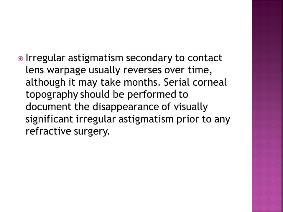 Irregular astigmatism secondary to contact lens warpage usually reverses over time, although it may take months.