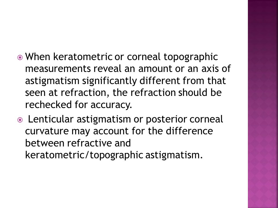 When keratometric or corneal topographic measurements reveal an amount or an axis of astigmatism significantly different from that seen at refraction, the refraction should be rechecked for accuracy.