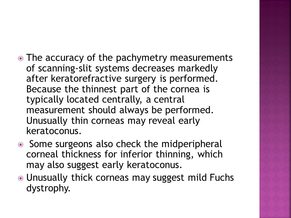 The accuracy of the pachymetry measurements of scanning-slit systems decreases markedly after keratorefractive surgery is performed. Because the thinnest part of the cornea is typically located centrally, a central measurement should always be performed. Unusually thin corneas may reveal early keratoconus.