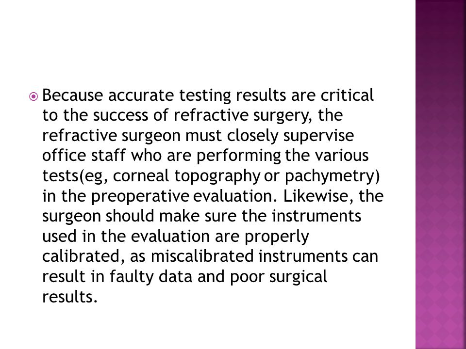 Because accurate testing results are critical to the success of refractive surgery, the refractive surgeon must closely supervise office staff who are performing the various tests(eg, corneal topography or pachymetry) in the preoperative evaluation.