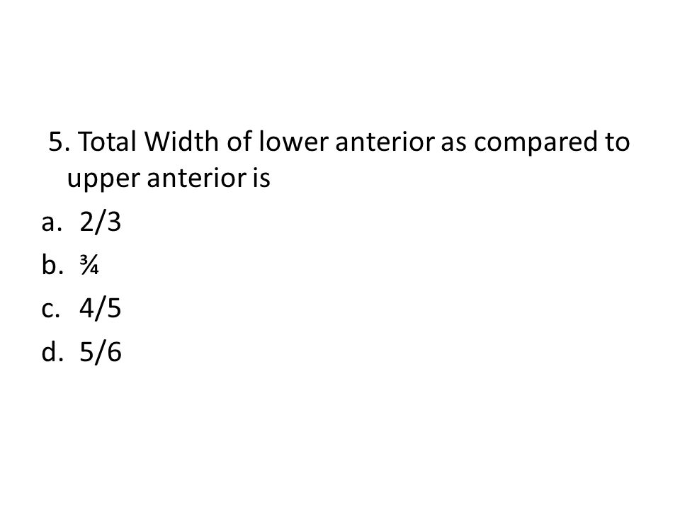 5. Total Width of lower anterior as compared to upper anterior is