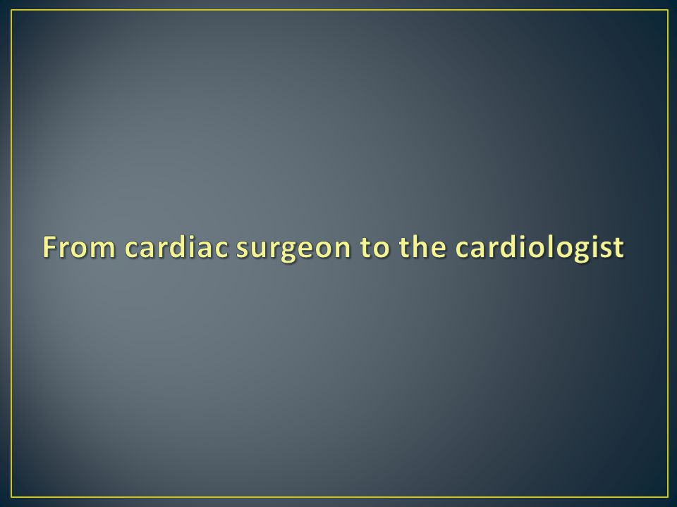 From cardiac surgeon to the cardiologist