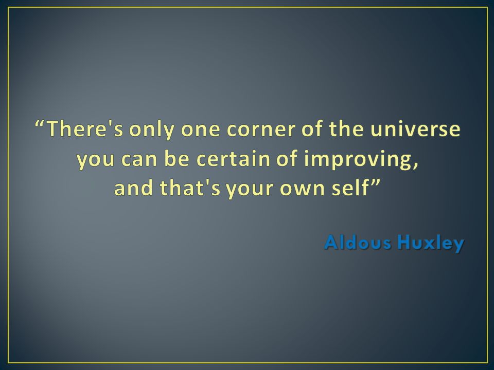 There s only one corner of the universe you can be certain of improving, and that s your own self