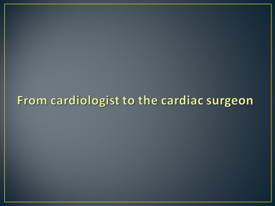 From cardiologist to the cardiac surgeon