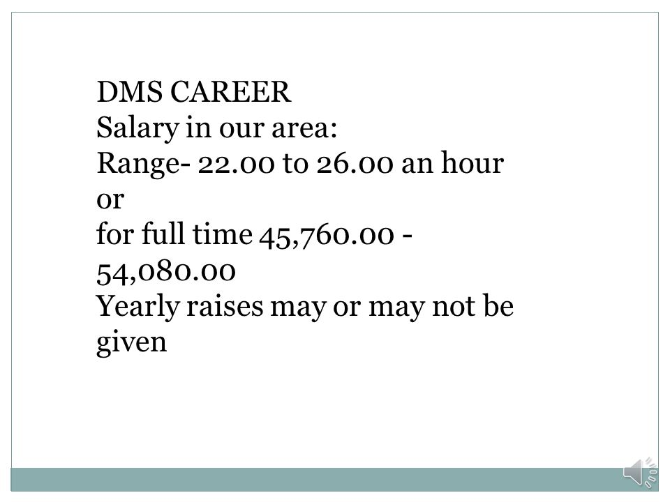 DMS CAREER Salary in our area: Range- 22.00 to 26.00 an hour or. for full time 45,760.00 -54,080.00.
