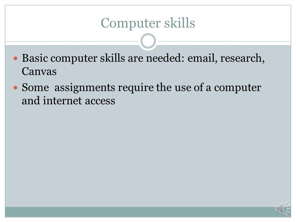 Computer skills Basic computer skills are needed: email, research, Canvas.
