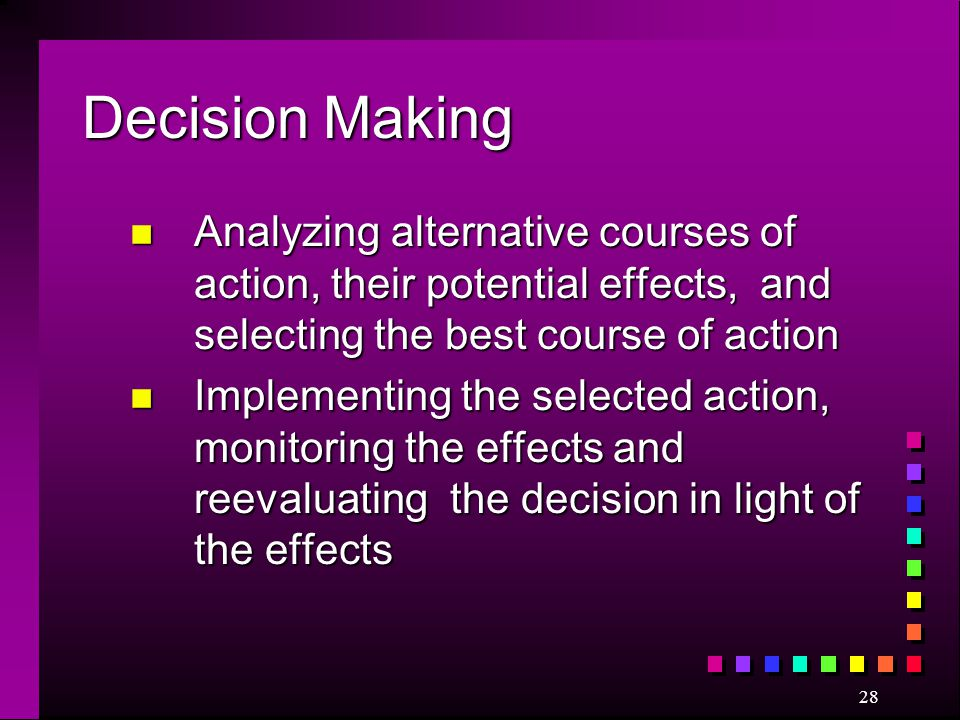 Decision Making Analyzing alternative courses of action, their potential effects, and selecting the best course of action.