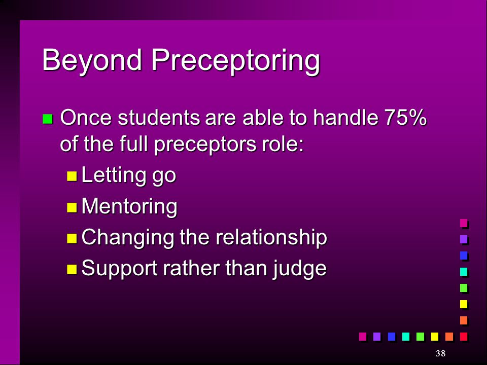 Beyond Preceptoring Once students are able to handle 75% of the full preceptors role: Letting go. Mentoring.