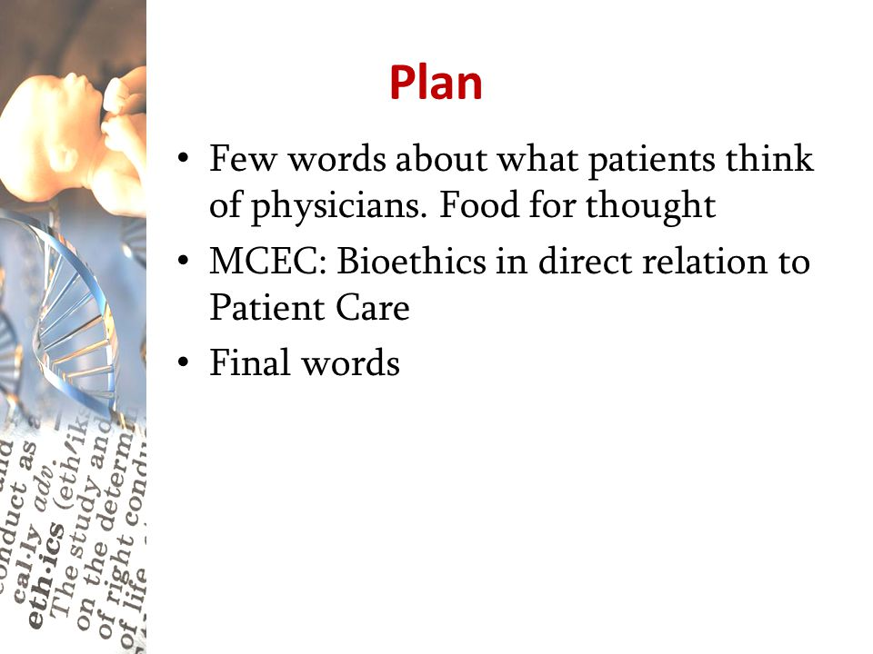 Plan Few words about what patients think of physicians. Food for thought. MCEC: Bioethics in direct relation to Patient Care.