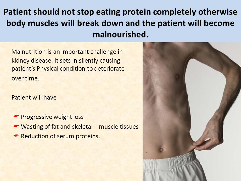 Patient should not stop eating protein completely otherwise body muscles will break down and the patient will become malnourished.