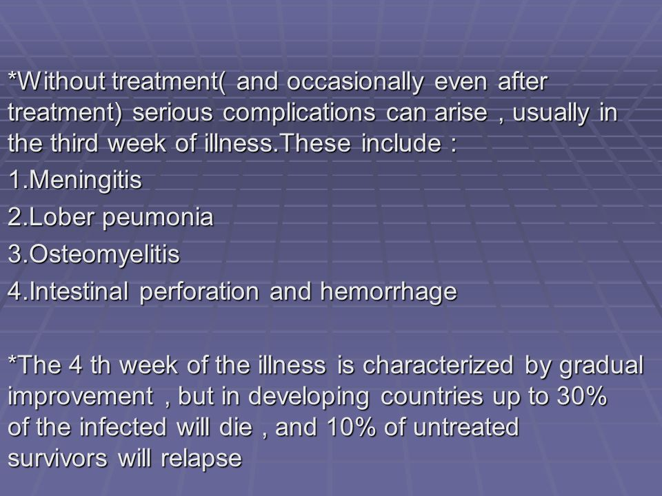 *Without treatment( and occasionally even after treatment) serious complications can arise , usually in the third week of illness.These include :