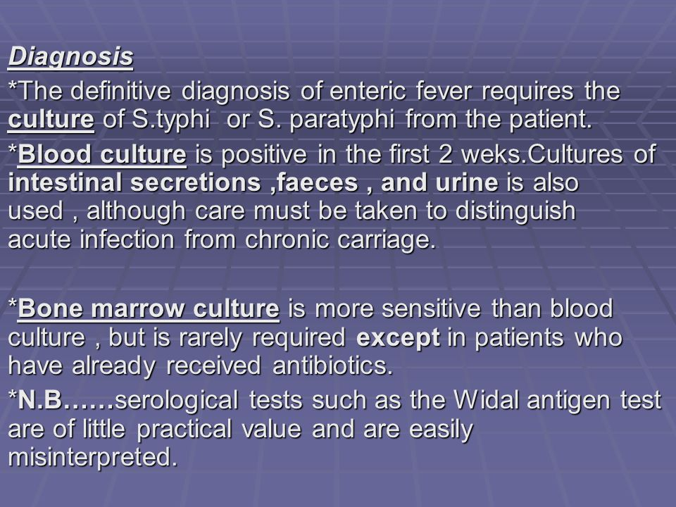 Diagnosis *The definitive diagnosis of enteric fever requires the culture of S.typhi or S. paratyphi from the patient.