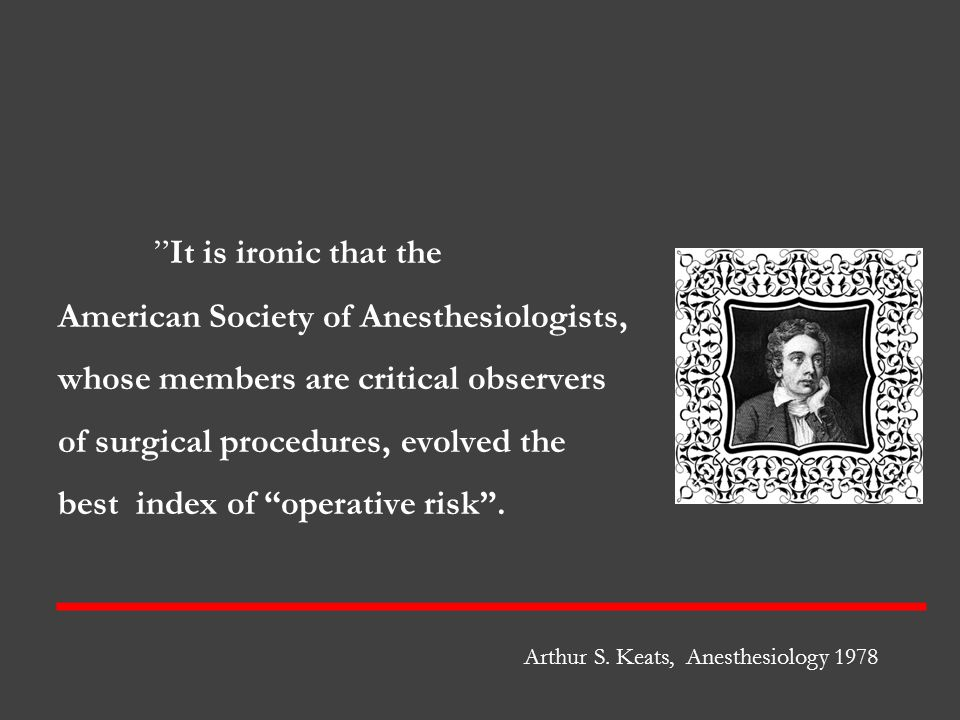 It is ironic that the American Society of Anesthesiologists, whose members are critical observers of surgical procedures, evolved the best index of operative risk .