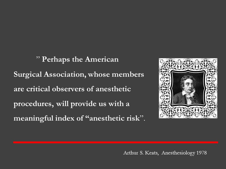 Perhaps the American Surgical Association, whose members are critical observers of anesthetic procedures, will provide us with a meaningful index of anesthetic risk .
