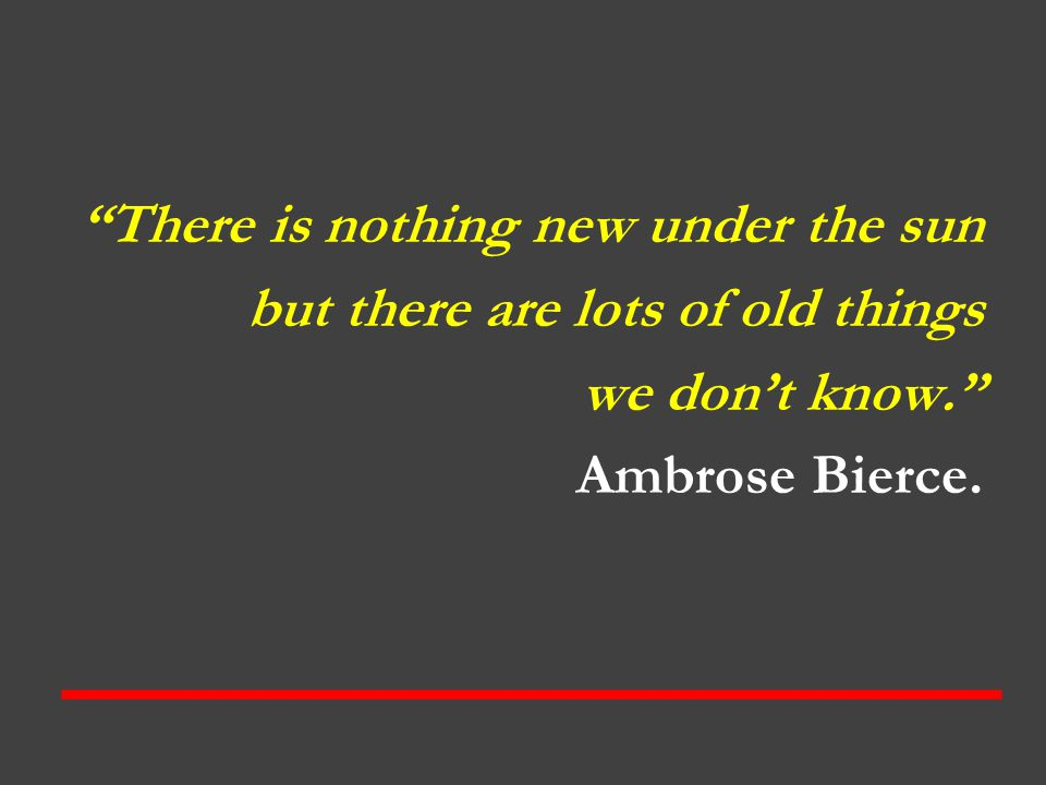 There is nothing new under the sun but there are lots of old things we don't know. Ambrose Bierce.