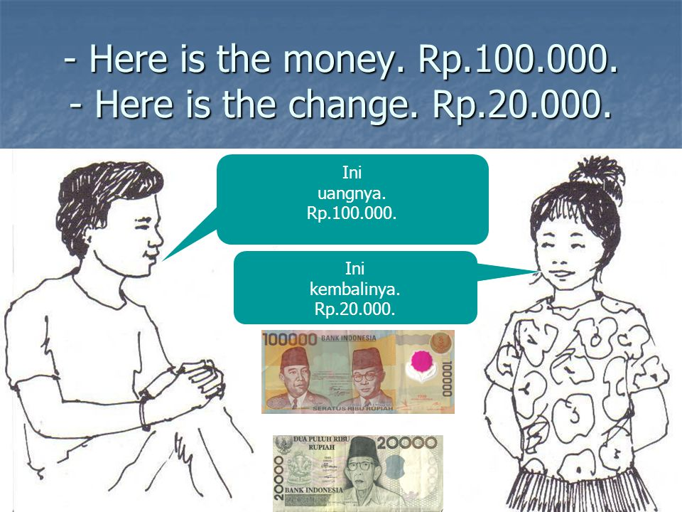 - Here is the money. Rp.100.000. - Here is the change. Rp.20.000.