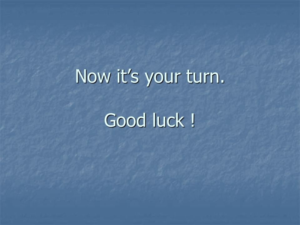 Now it's your turn. Good luck !