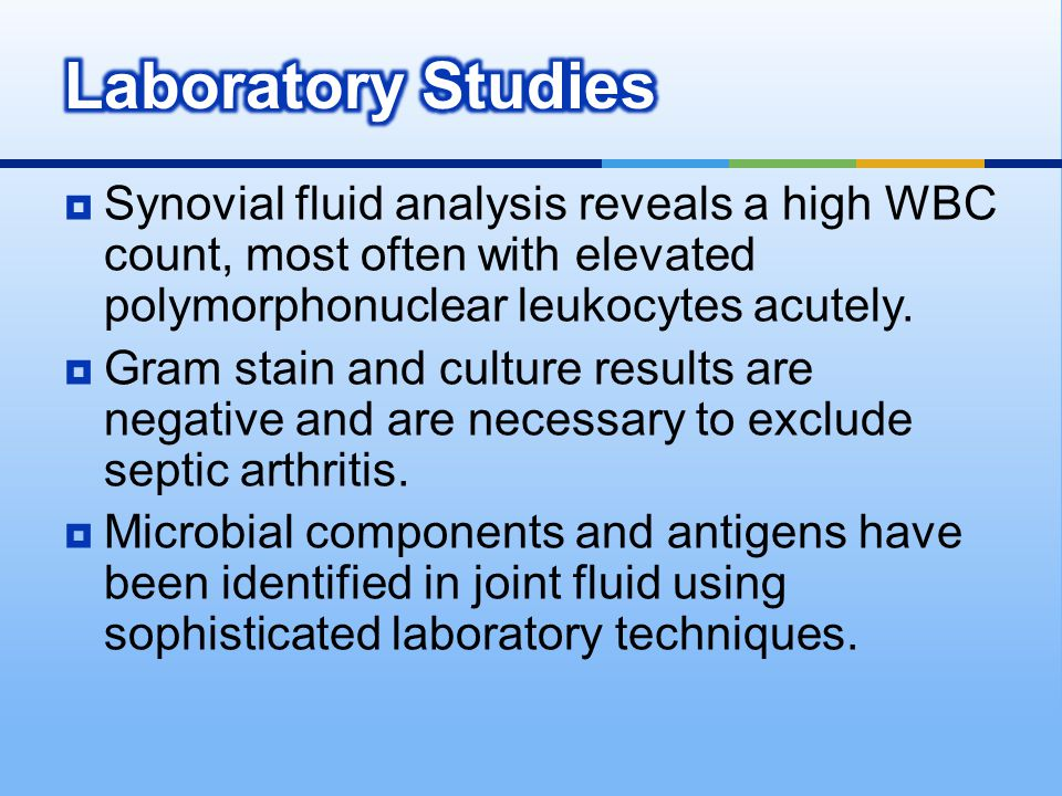 Laboratory Studies Synovial fluid analysis reveals a high WBC count, most often with elevated polymorphonuclear leukocytes acutely.