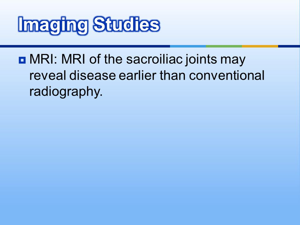 Imaging Studies MRI: MRI of the sacroiliac joints may reveal disease earlier than conventional radiography.