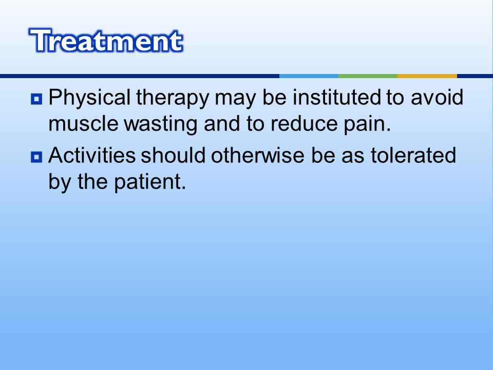 Treatment Physical therapy may be instituted to avoid muscle wasting and to reduce pain.