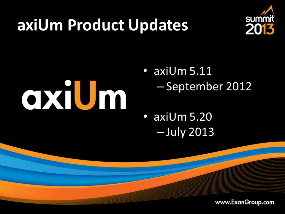 axiUm Product Updates axiUm 5.11 September 2012 axiUm 5.20 July 2013