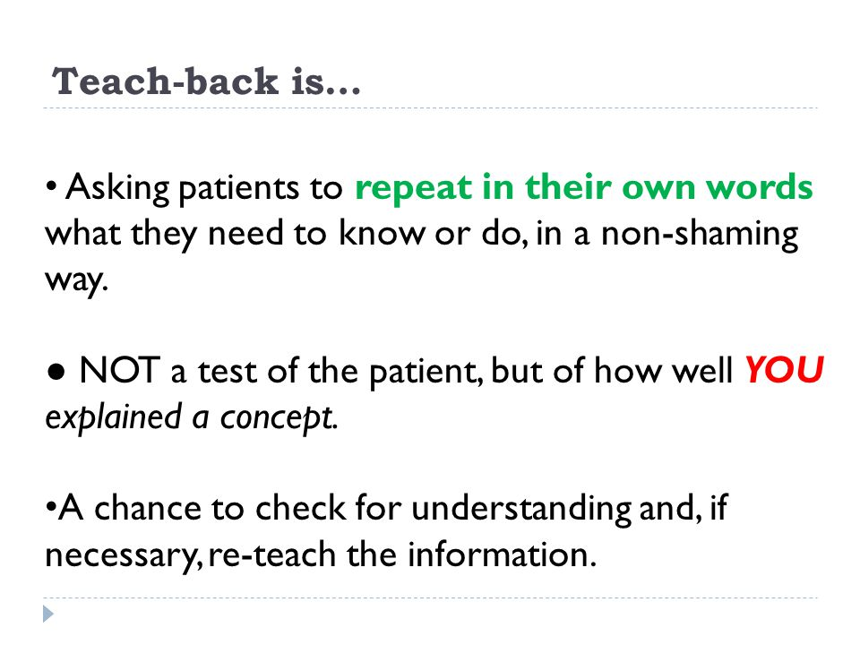Teach-back is… Asking patients to repeat in their own words what they need to know or do, in a non-shaming way.