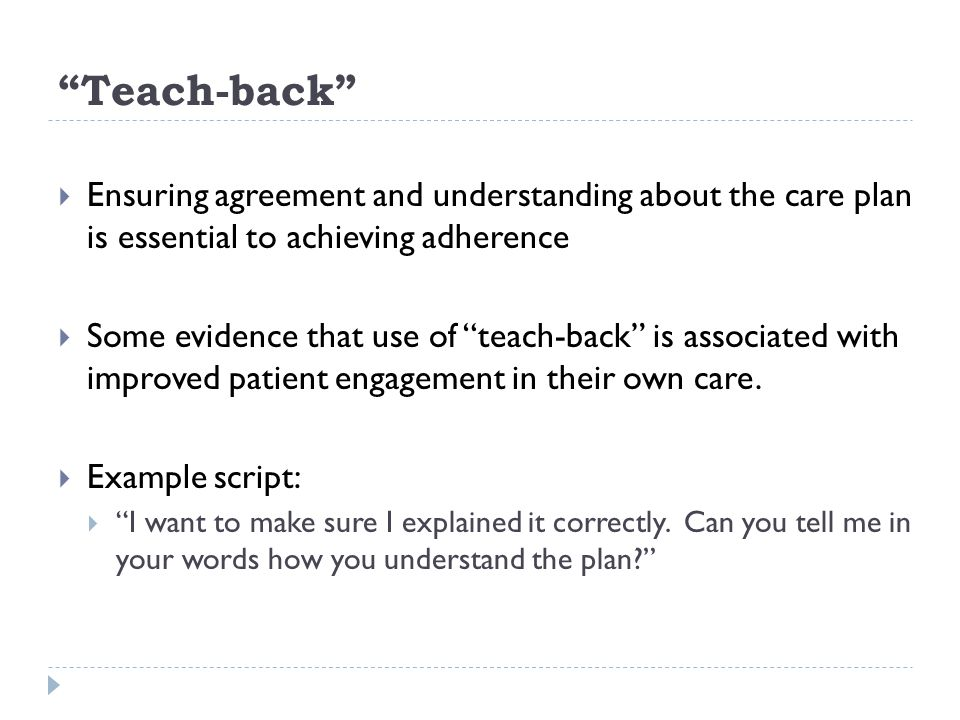 Teach-back Ensuring agreement and understanding about the care plan is essential to achieving adherence.