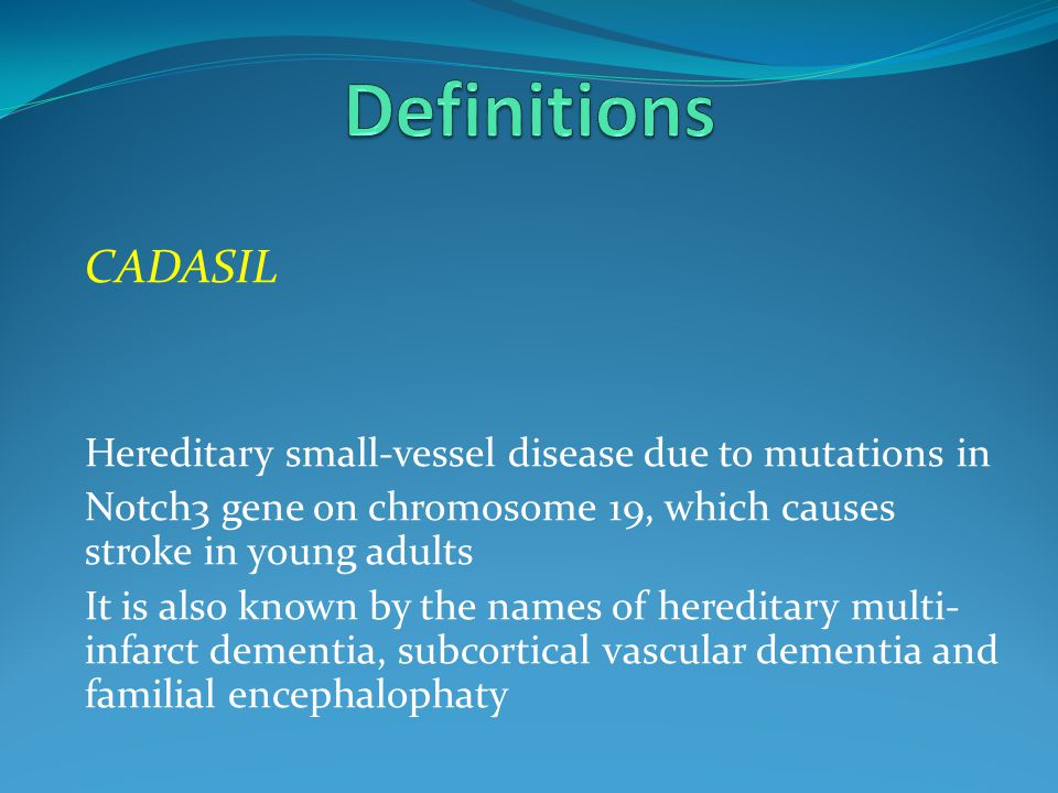 Definitions CADASIL. Hereditary small-vessel disease due to mutations in. Notch3 gene on chromosome 19, which causes stroke in young adults.