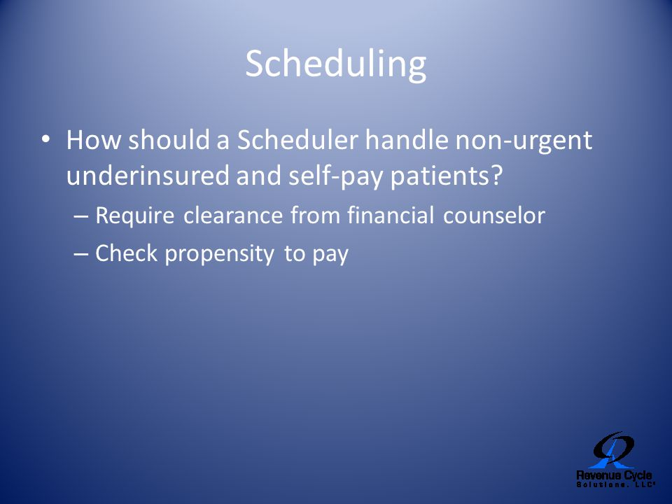 Scheduling How should a Scheduler handle non-urgent underinsured and self-pay patients Require clearance from financial counselor.