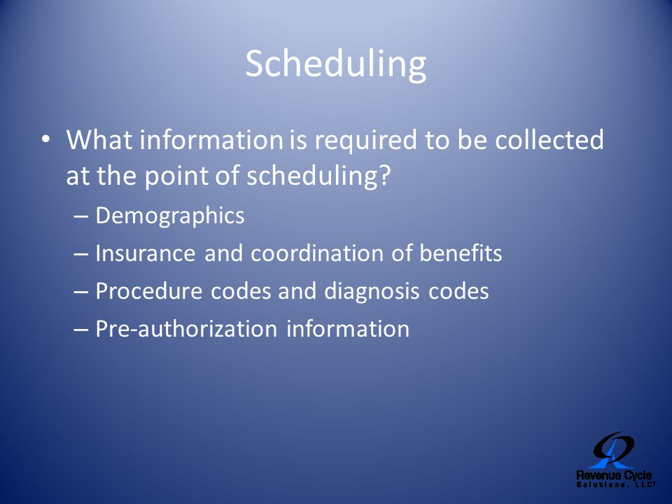 Scheduling What information is required to be collected at the point of scheduling Demographics. Insurance and coordination of benefits.