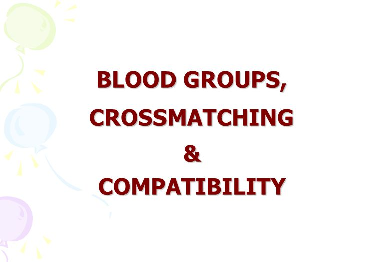 BLOOD GROUPS, CROSSMATCHING & COMPATIBILITY