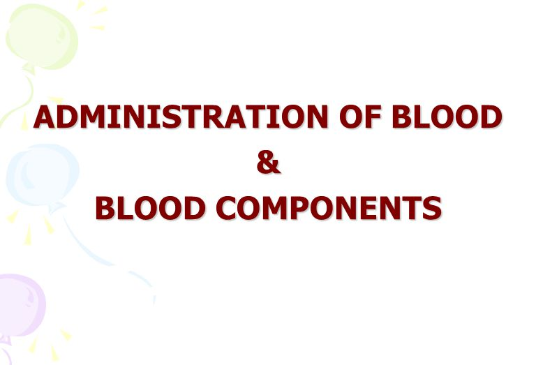 ADMINISTRATION OF BLOOD & BLOOD COMPONENTS