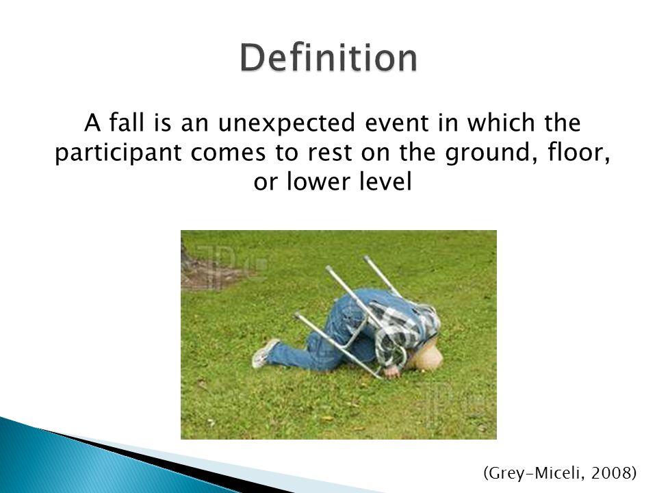 Definition A fall is an unexpected event in which the participant comes to rest on the ground, floor, or lower level.