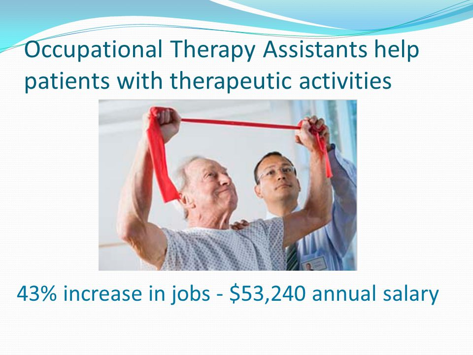 Occupational Therapy Assistants help patients with therapeutic activities
