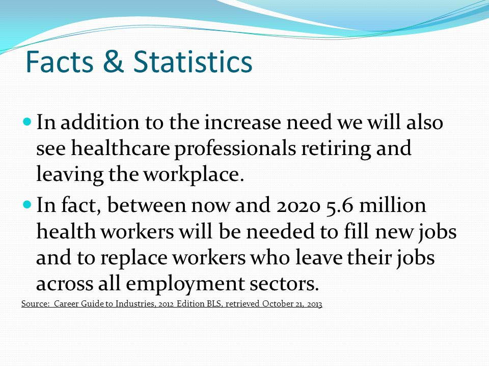 Facts & Statistics In addition to the increase need we will also see healthcare professionals retiring and leaving the workplace.
