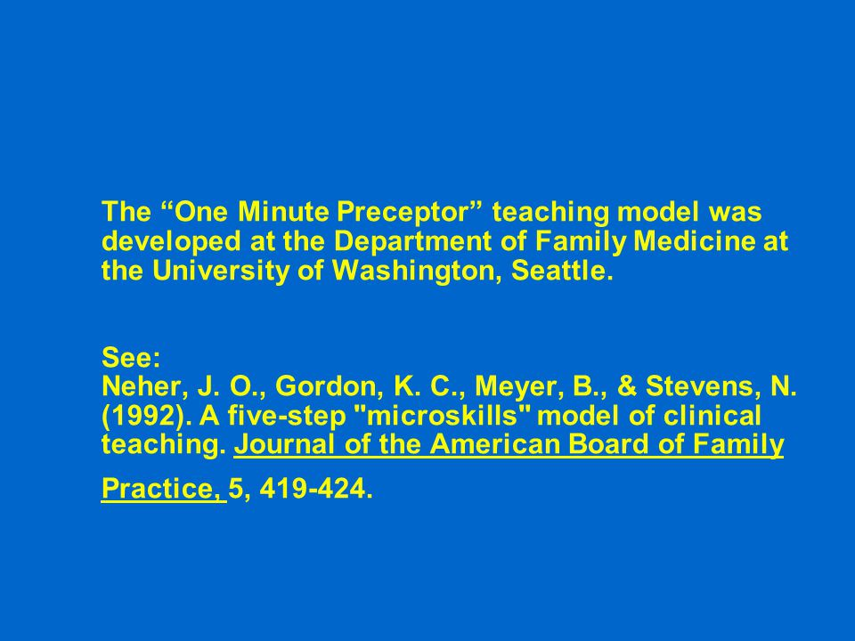 The One Minute Preceptor teaching model was developed at the Department of Family Medicine at the University of Washington, Seattle. See: Neher, J. O., Gordon, K. C., Meyer, B., & Stevens, N. (1992). A five-step microskills model of clinical teaching. Journal of the American Board of Family Practice, 5, 419-424.