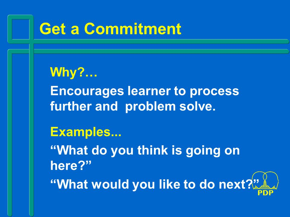 Get a Commitment Why … Encourages learner to process further and problem solve. Examples... What do you think is going on here