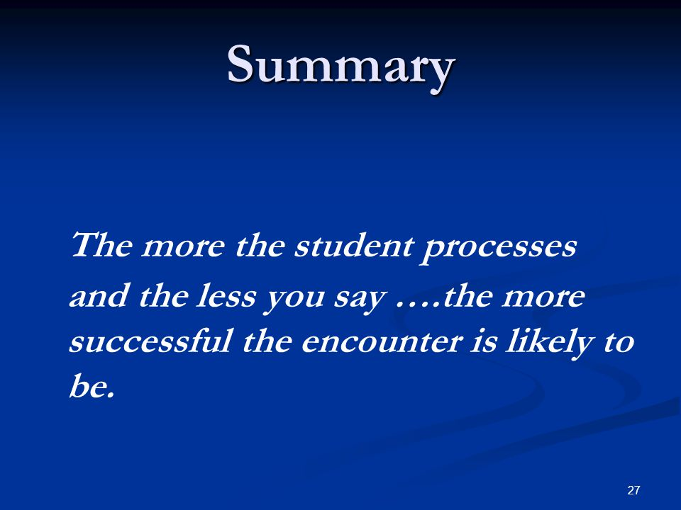 Summary The more the student processes and the less you say ….the more successful the encounter is likely to be.