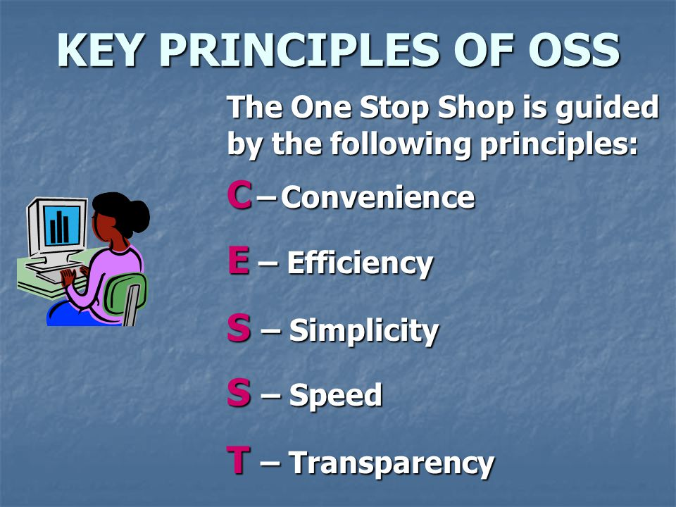 KEY PRINCIPLES OF OSS C – Convenience E – Efficiency S – Simplicity